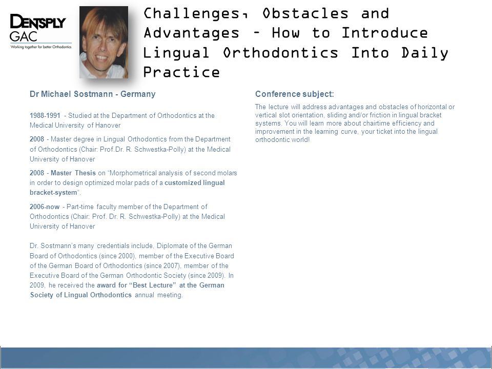 Challenges, Obstacles and Advantages – How to Introduce Lingual Orthodontics Into Daily Practice Dr Michael Sostmann - Germany 1988-1991 - Studied at