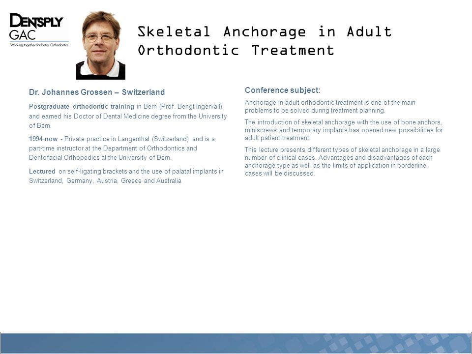 Skeletal Anchorage in Adult Orthodontic Treatment Dr. Johannes Grossen – Switzerland Postgraduate orthodontic training in Bern (Prof. Bengt Ingervall)