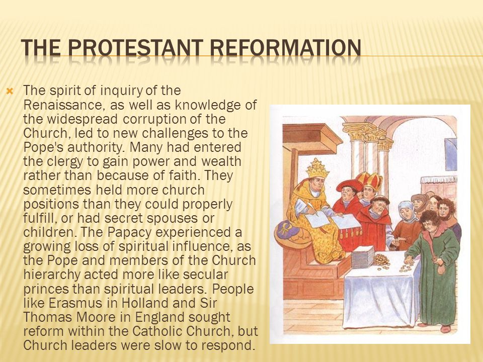  The spirit of inquiry of the Renaissance, as well as knowledge of the widespread corruption of the Church, led to new challenges to the Pope s authority.