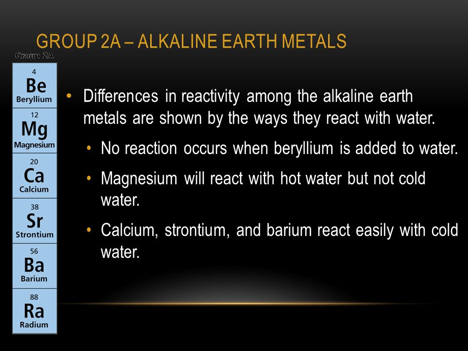 GROUP 2A – ALKALINE EARTH METALS Differences in reactivity among the alkaline earth metals are shown by the ways they react with water.
