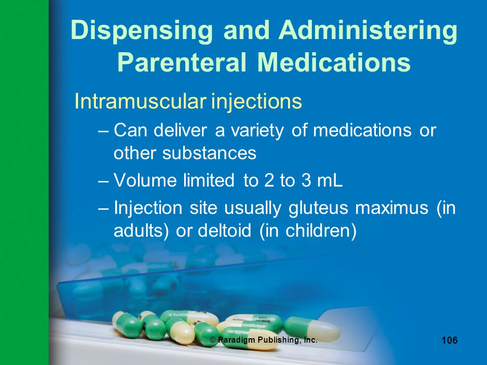 © Paradigm Publishing, Inc. 106 Dispensing and Administering Parenteral Medications Intramuscular injections –Can deliver a variety of medications or