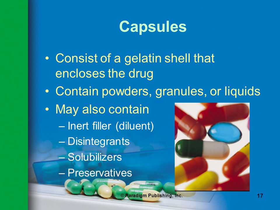 © Paradigm Publishing, Inc. 17 Capsules Consist of a gelatin shell that encloses the drug Contain powders, granules, or liquids May also contain –Iner