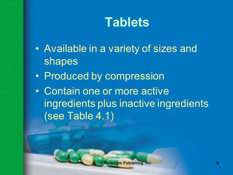 © Paradigm Publishing, Inc. 6 Tablets Available in a variety of sizes and shapes Produced by compression Contain one or more active ingredients plus i