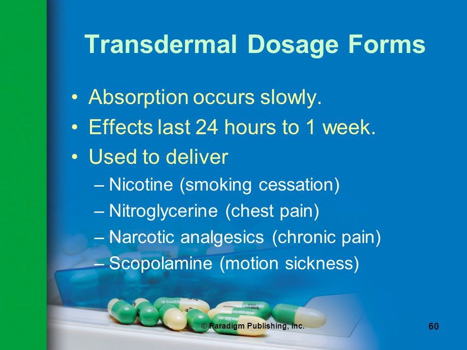 © Paradigm Publishing, Inc. 60 Transdermal Dosage Forms Absorption occurs slowly. Effects last 24 hours to 1 week. Used to deliver –Nicotine (smoking