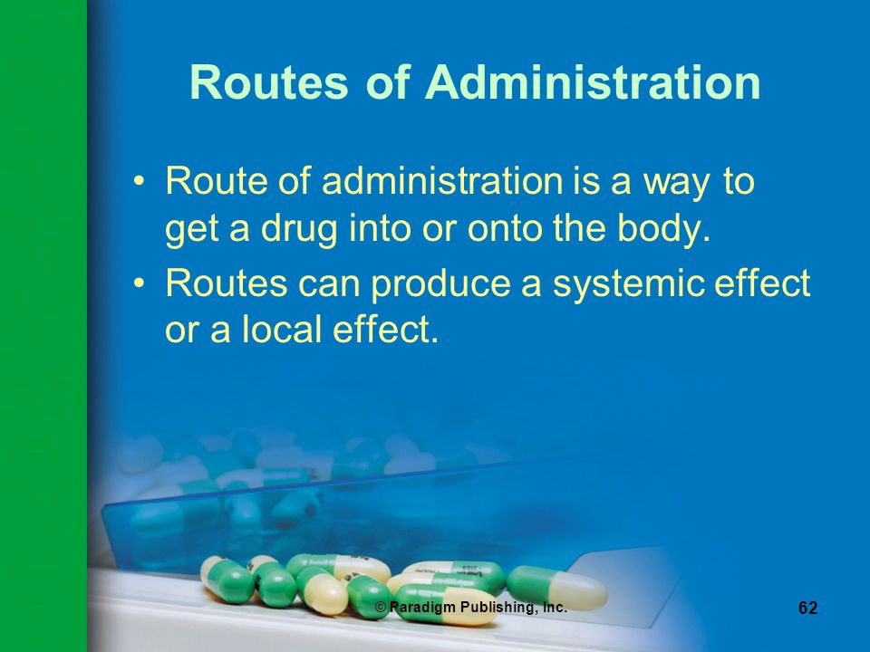 © Paradigm Publishing, Inc. 62 Routes of Administration Route of administration is a way to get a drug into or onto the body. Routes can produce a sys