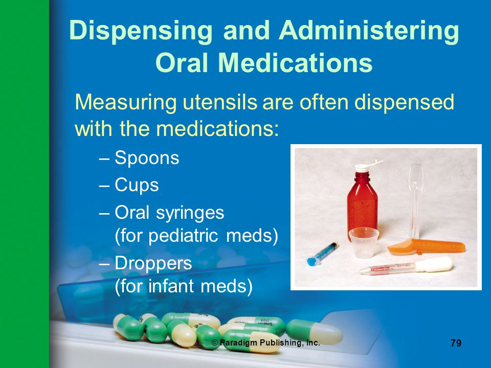 © Paradigm Publishing, Inc. 79 Dispensing and Administering Oral Medications Measuring utensils are often dispensed with the medications: –Spoons –Cup