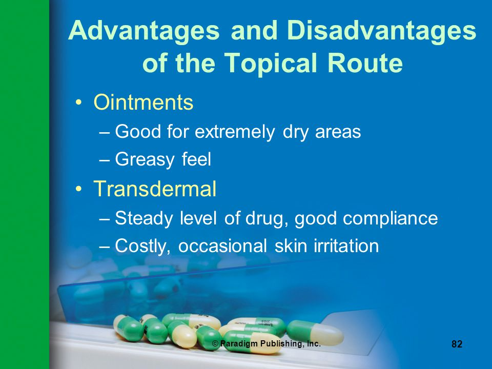 © Paradigm Publishing, Inc. 82 Advantages and Disadvantages of the Topical Route Ointments –Good for extremely dry areas –Greasy feel Transdermal –Ste