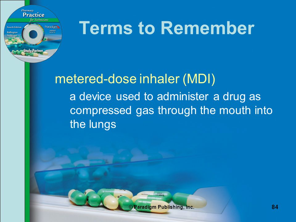 © Paradigm Publishing, Inc. 84 Terms to Remember metered-dose inhaler (MDI) a device used to administer a drug as compressed gas through the mouth int