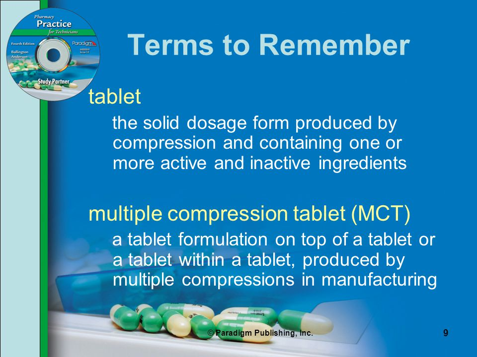 © Paradigm Publishing, Inc. 9 Terms to Remember tablet the solid dosage form produced by compression and containing one or more active and inactive in
