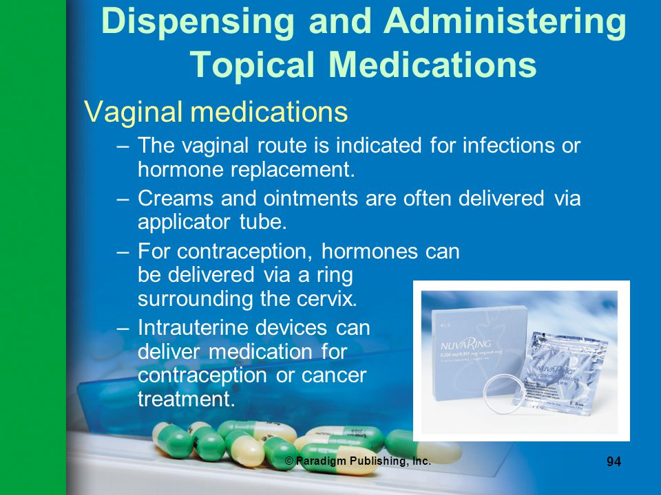 © Paradigm Publishing, Inc. 94 Dispensing and Administering Topical Medications Vaginal medications –The vaginal route is indicated for infections or