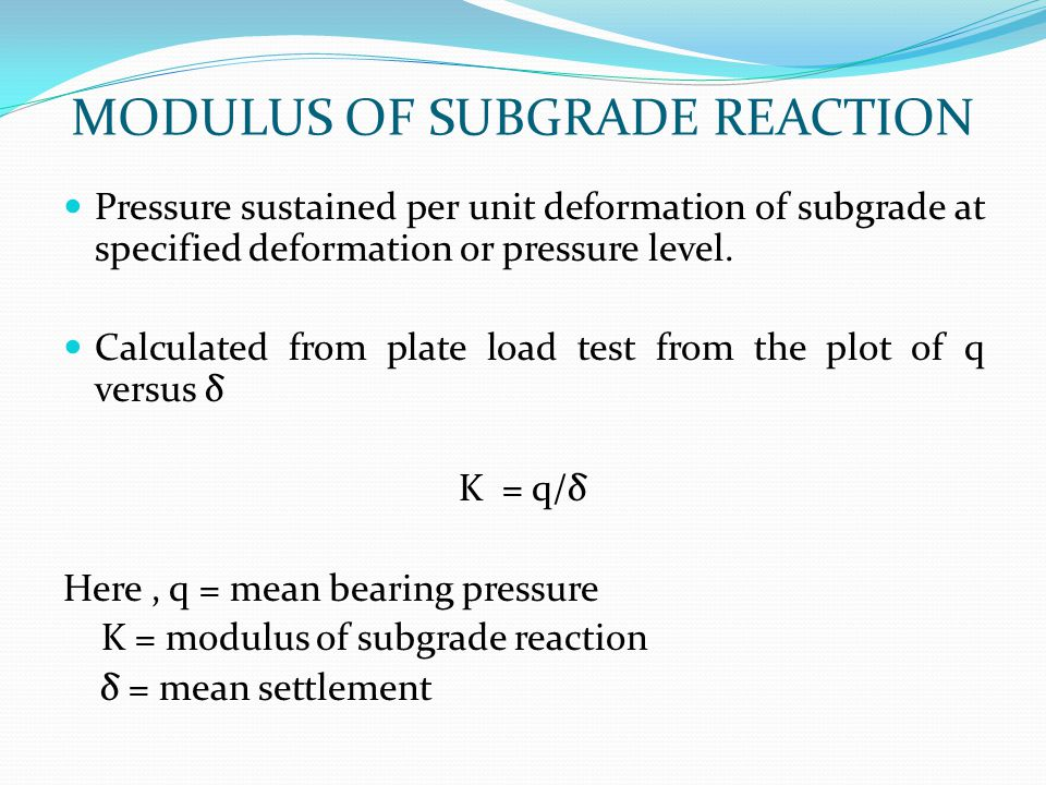 MODULUS OF SUBGRADE REACTION Pressure sustained per unit deformation of subgrade at specified deformation or pressure level. Calculated from plate loa