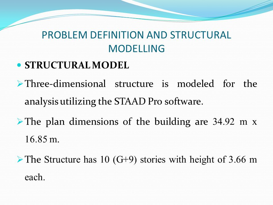 PROBLEM DEFINITION AND STRUCTURAL MODELLING STRUCTURAL MODEL  Three-dimensional structure is modeled for the analysis utilizing the STAAD Pro softwar
