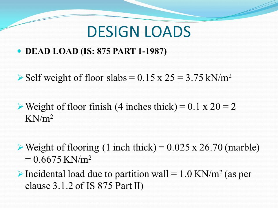 DESIGN LOADS DEAD LOAD (IS: 875 PART 1-1987)  Self weight of floor slabs = 0.15 x 25 = 3.75 kN/m 2  Weight of floor finish (4 inches thick) = 0.1 x