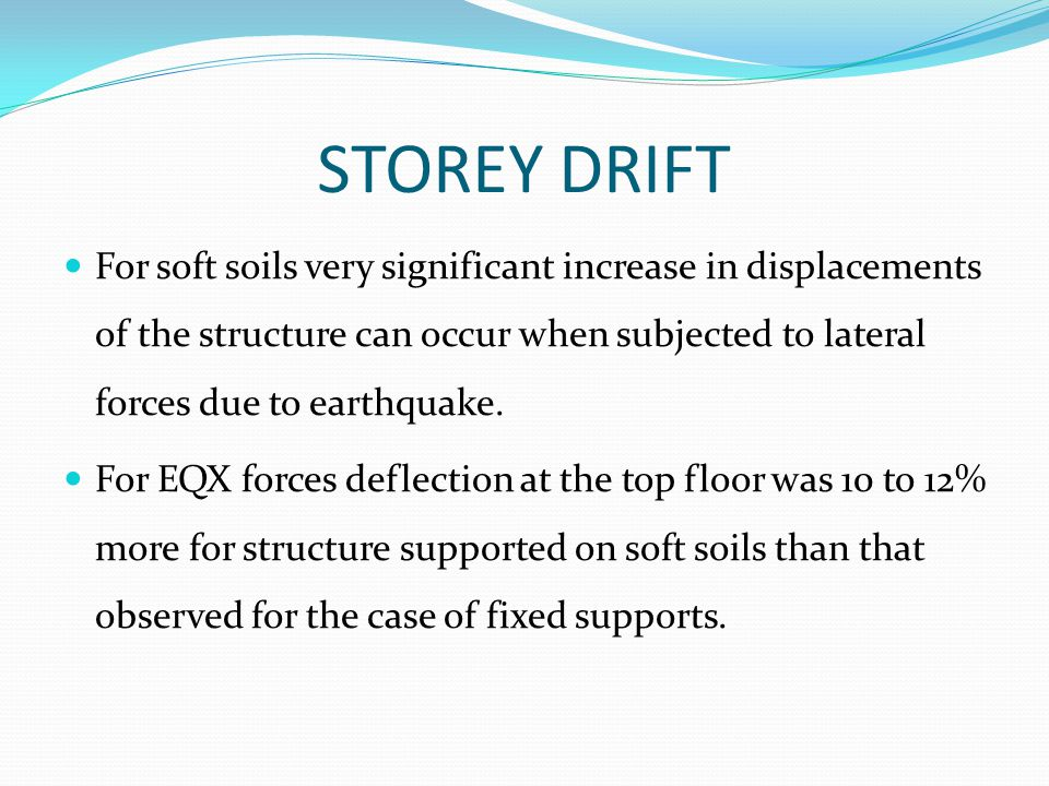 STOREY DRIFT For soft soils very significant increase in displacements of the structure can occur when subjected to lateral forces due to earthquake.