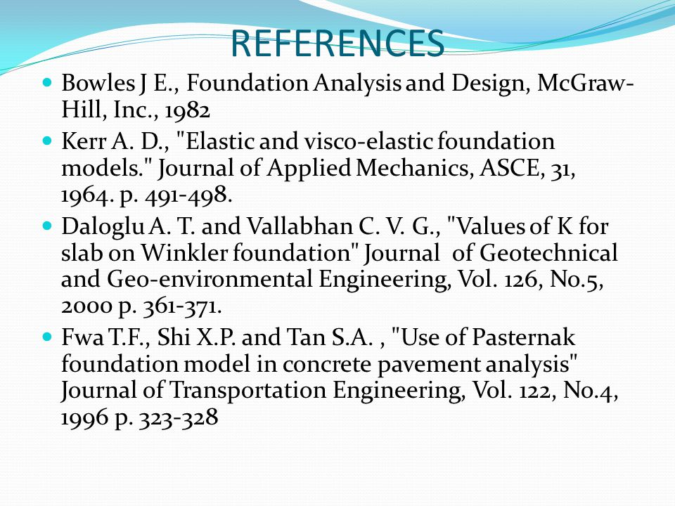 REFERENCES Bowles J E., Foundation Analysis and Design, McGraw- Hill, Inc., 1982 Kerr A. D.,