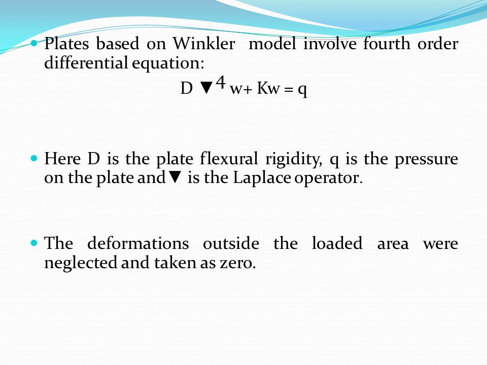 Plates based on Winkler model involve fourth order differential equation: D ▼ 4 w+ Kw = q Here D is the plate flexural rigidity, q is the pressure on