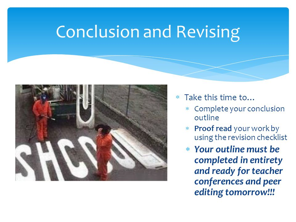  Take this time to…  Complete your conclusion outline  Proof read your work by using the revision checklist  Your outline must be completed in entirety and ready for teacher conferences and peer editing tomorrow!!.