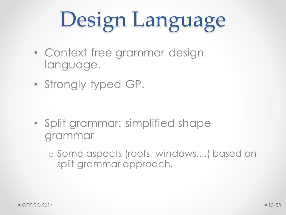 Design Language Context free grammar design language. Strongly typed GP. Split grammar: simplified shape grammar o Some aspects (roofs, windows,...) b