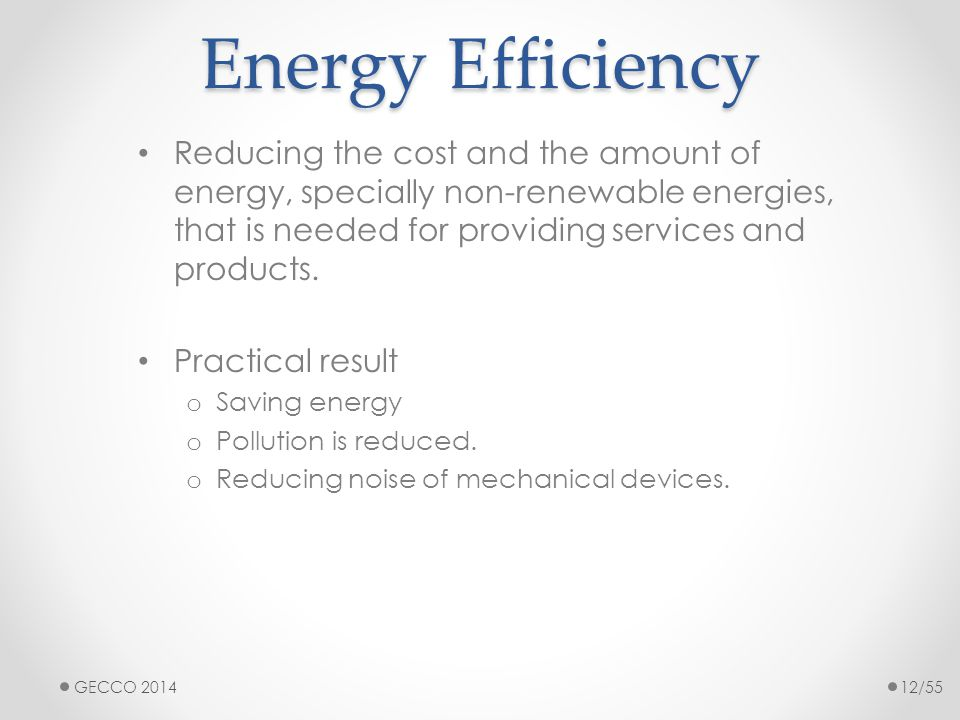 Energy Efficiency Reducing the cost and the amount of energy, specially non-renewable energies, that is needed for providing services and products. Pr