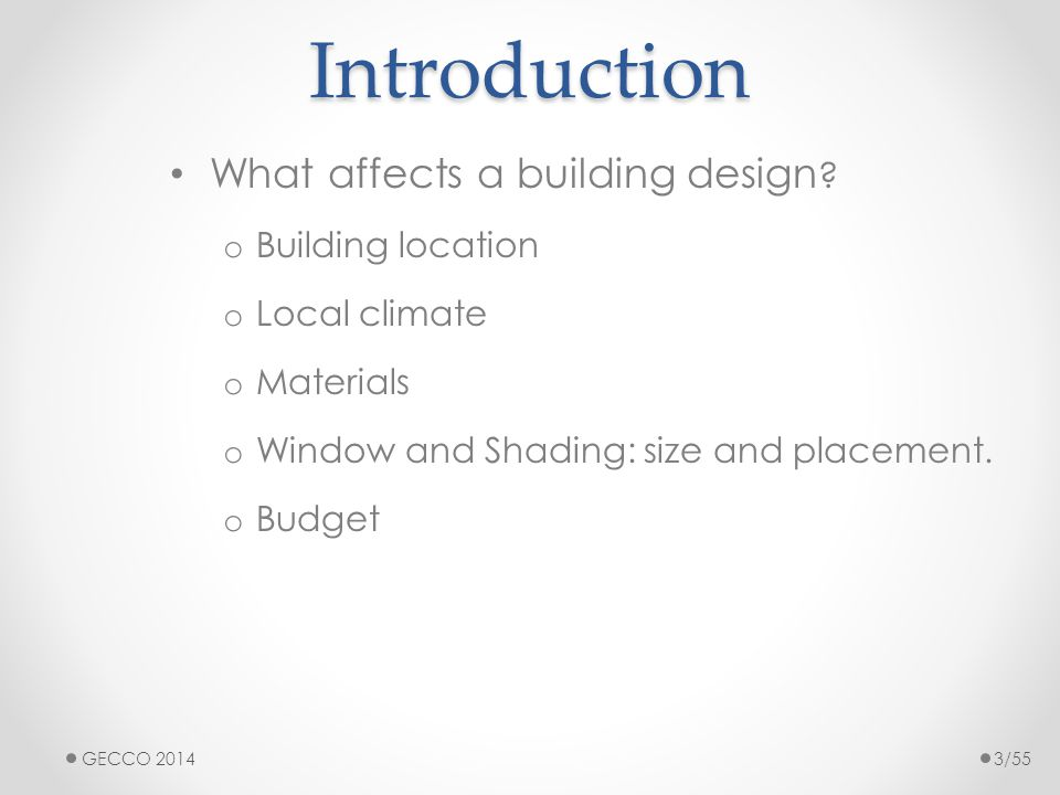 Introduction What affects a building design ? o Building location o Local climate o Materials o Window and Shading: size and placement. o Budget GECCO