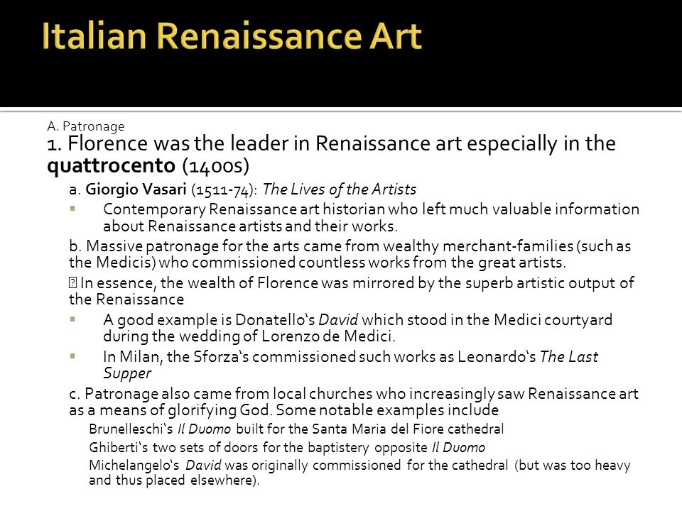 A. Patronage 1. Florence was the leader in Renaissance art especially in the quattrocento (1400s) a. Giorgio Vasari (1511-74): The Lives of the Artist