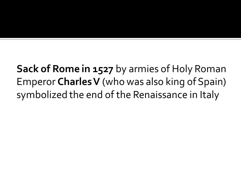Sack of Rome in 1527 by armies of Holy Roman Emperor Charles V (who was also king of Spain) symbolized the end of the Renaissance in Italy
