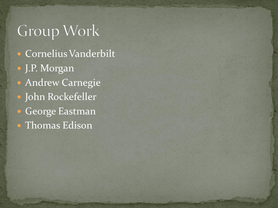 Cornelius Vanderbilt J.P. Morgan Andrew Carnegie John Rockefeller George Eastman Thomas Edison