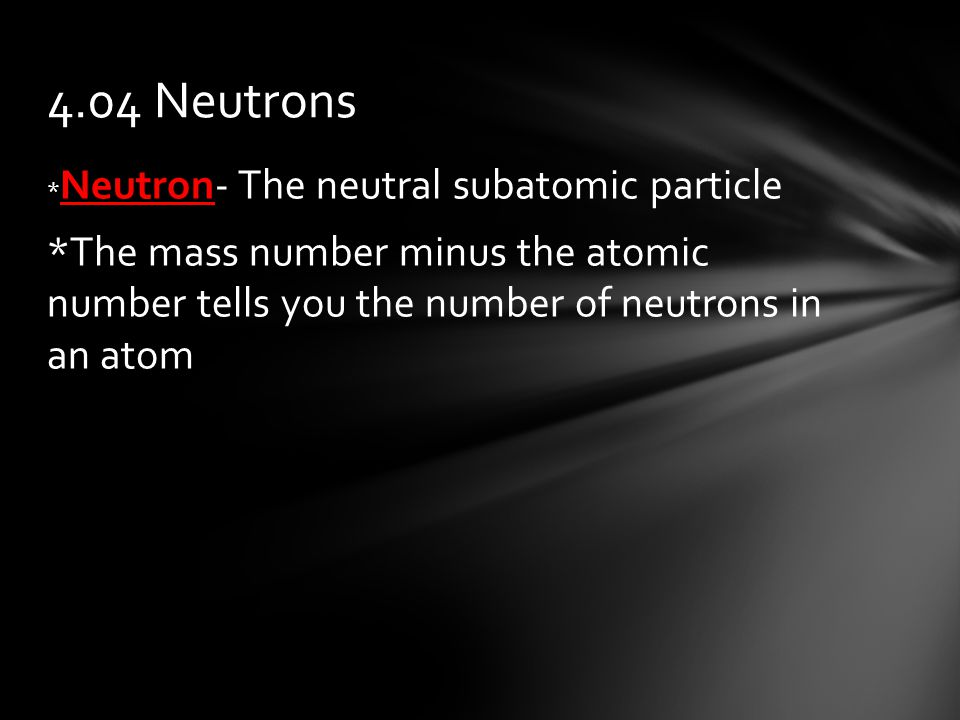 * Neutron- The neutral subatomic particle *The mass number minus the atomic number tells you the number of neutrons in an atom 4.04 Neutrons