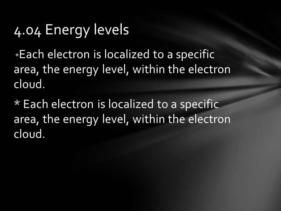 * Each electron is localized to a specific area, the energy level, within the electron cloud.