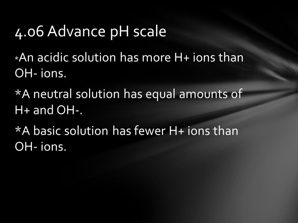 * An acidic solution has more H+ ions than OH- ions.