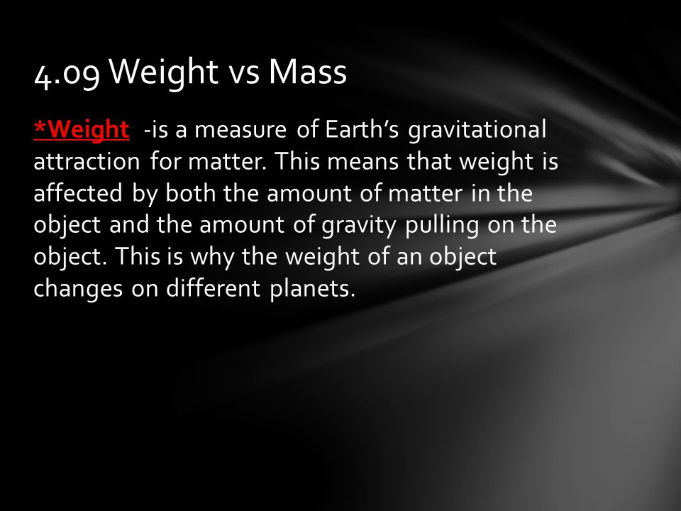 *Weight -is a measure of Earth's gravitational attraction for matter.
