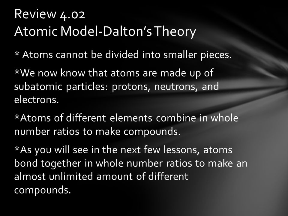 * Atoms cannot be divided into smaller pieces.