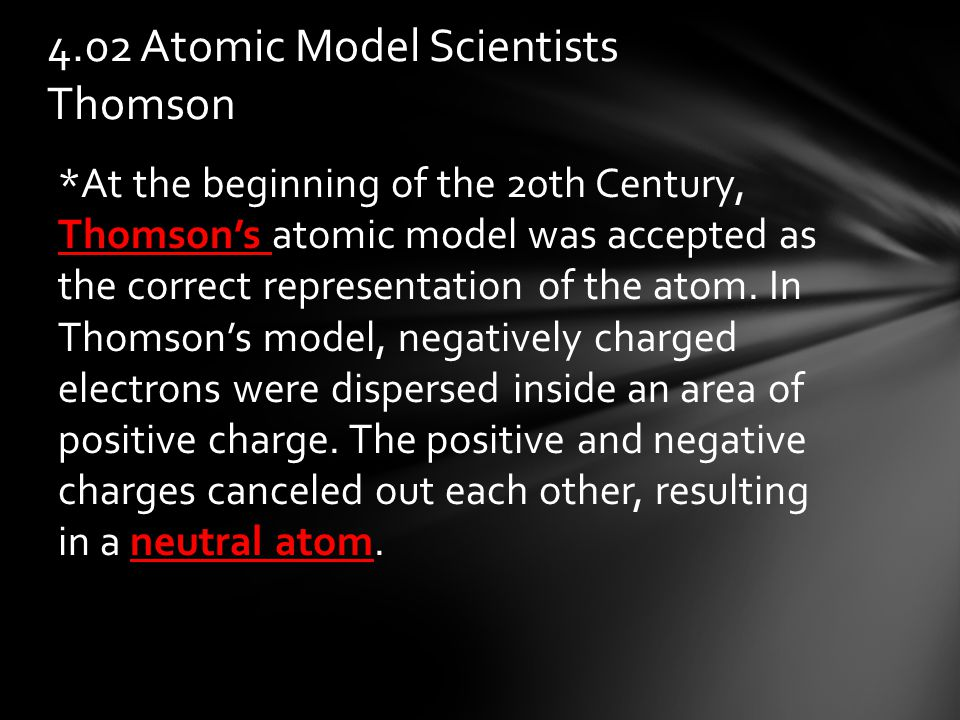 *At the beginning of the 20th Century, Thomson's atomic model was accepted as the correct representation of the atom.