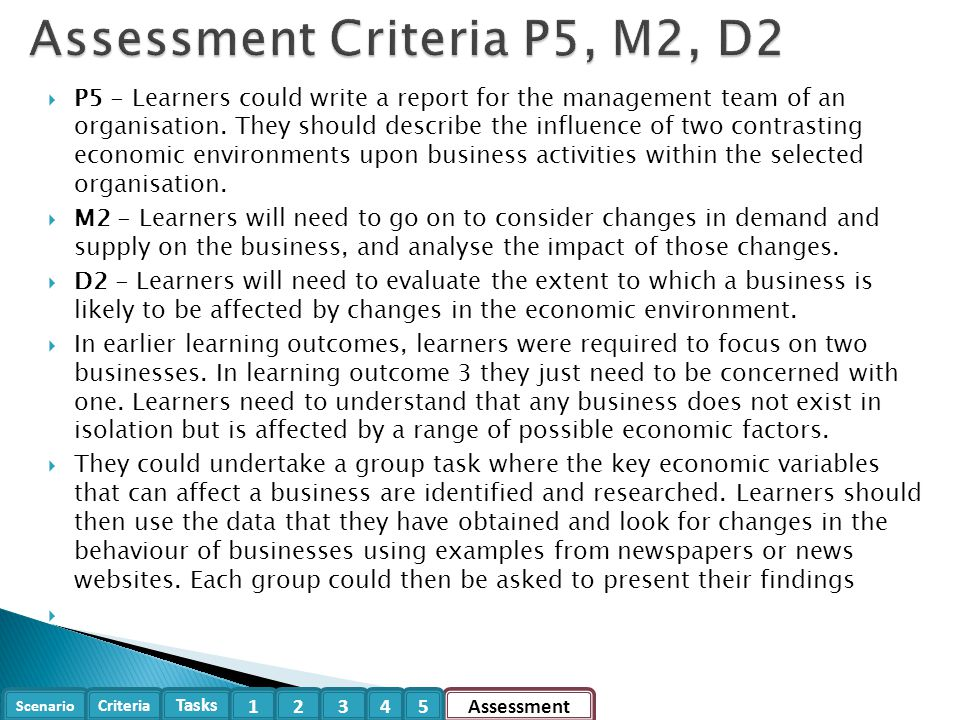 Scenario Criteria Tasks Assessment12345 Focusing on ONE of the businesses selected during LO2, you need to provide evidence for the following 5 tasks within this case study: 1.Economic EnvironmentsEconomic Environments 2.Business DemandsBusiness Demands 3.Supply for the BusinessSupply for the Business 4.Comparing Economic EnvironmentsComparing Economic Environments 5.Evaluate Economic EnvironmentsEvaluate Economic Environments Focusing on one of the businesses selected from the two selected during ao2 Task 1 (P5.1) – Focusing on a business, describe the influence of two contrasting economic environments that impact a business, based on:  Ownership of Business  Business Operations - Functionality of Businesses Activities  Movement of Capital Importance of Stability Impact on business of changes in the economic environment GrowthGrowth, Recession, Ripple EffectRecessionRipple Effect Levels of Inflation Availability and Cost of CreditLabourChanges in Government Policy