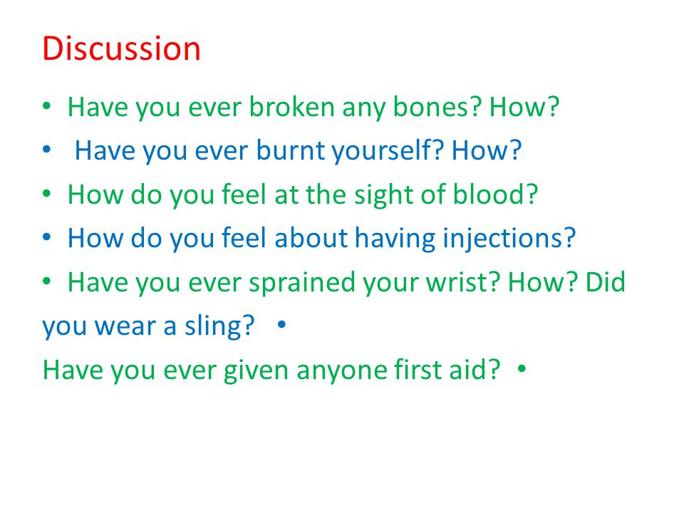 Discussion Have you ever broken any bones? How? Have you ever burnt yourself? How? How do you feel at the sight of blood? How do you feel about having