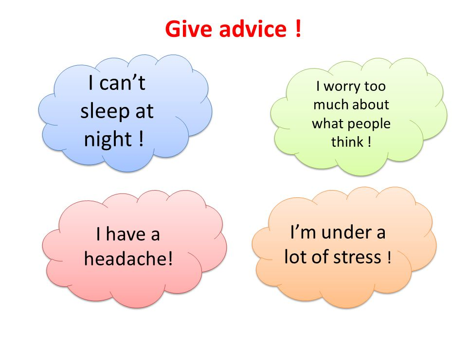 Give advice . I can't sleep at night . I worry too much about what people think .