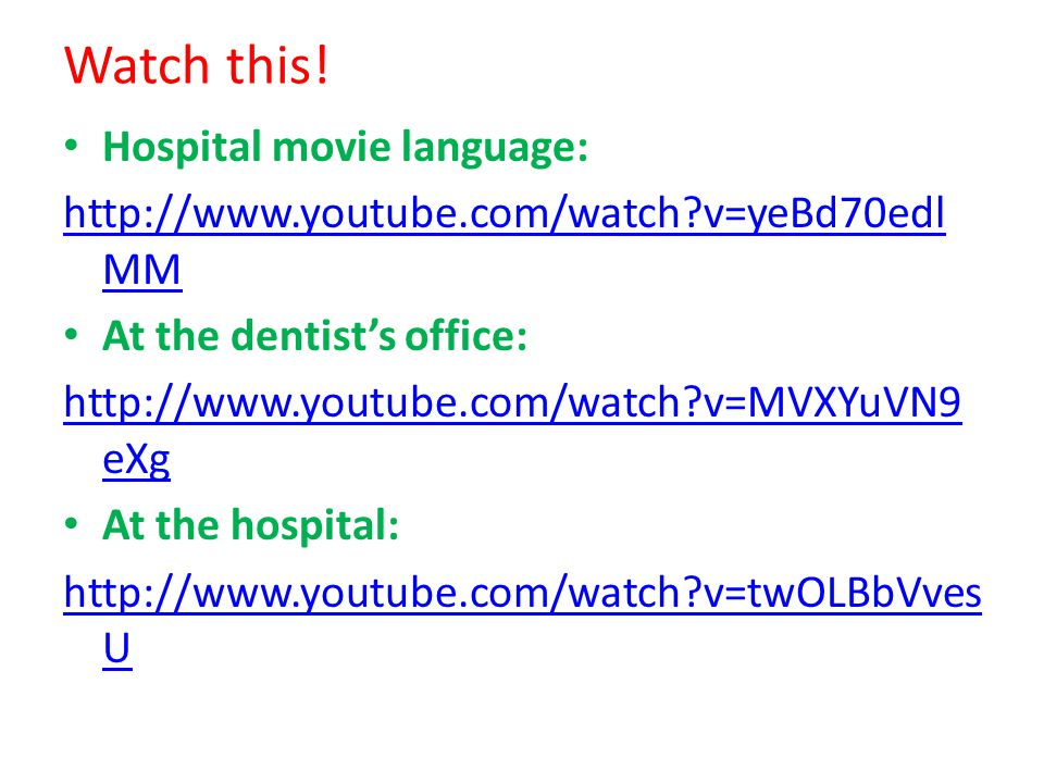 Watch this! Hospital movie language: http://www.youtube.com/watch?v=yeBd70edl MM At the dentist's office: http://www.youtube.com/watch?v=MVXYuVN9 eXg