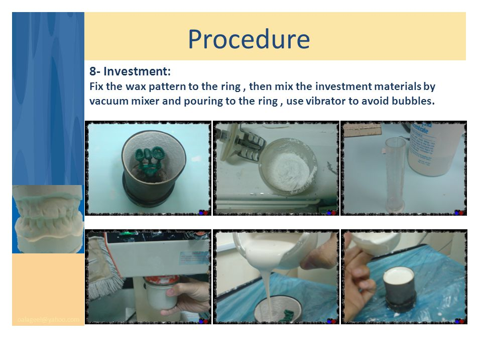 Procedure oalageel@yahoo.com 8- Investment: Fix the wax pattern to the ring, then mix the investment materials by vacuum mixer and pouring to the ring