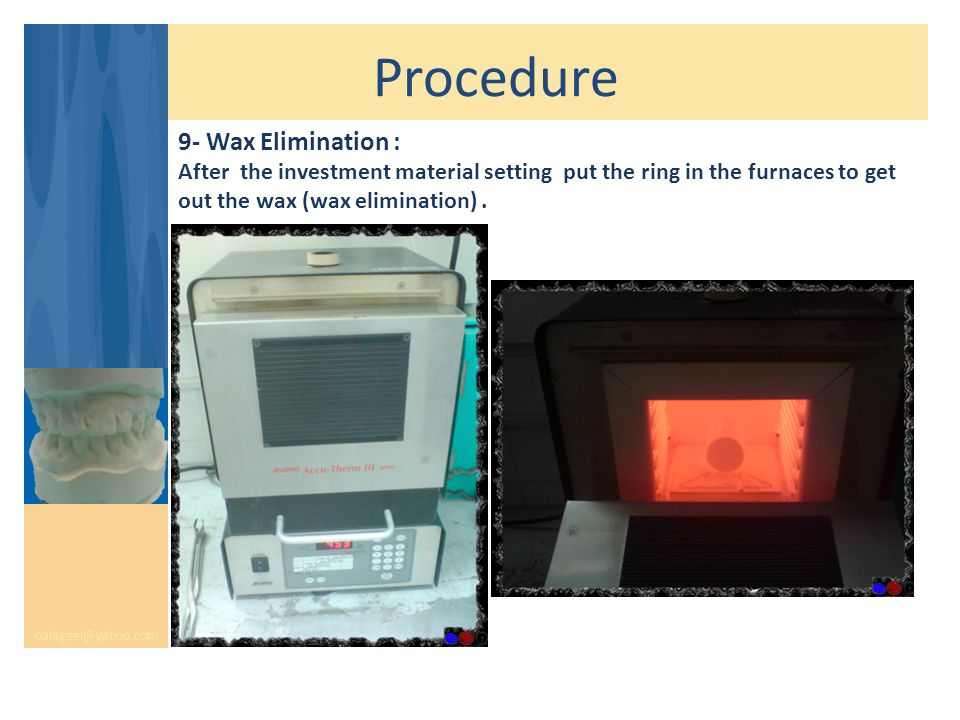 Procedure oalageel@yahoo.com 9- Wax Elimination : After the investment material setting put the ring in the furnaces to get out the wax (wax elimination).