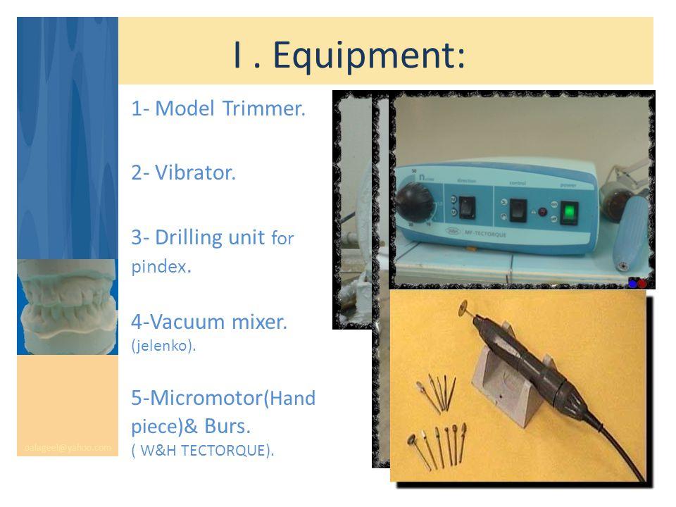 I. Equipment: oalageel@yahoo.com 1- Model Trimmer. 2- Vibrator. 3- Drilling unit for pindex. 4-Vacuum mixer. (jelenko). 5-Micromotor (Hand piece)& Bur