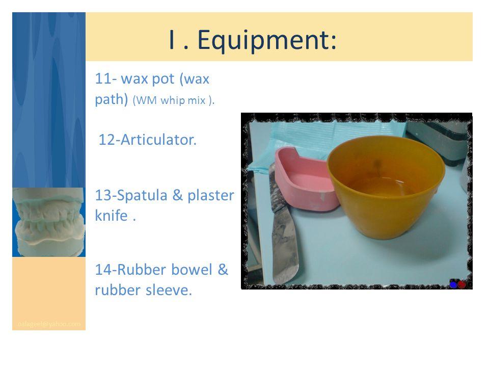 I. Equipment: oalageel@yahoo.com 11- wax pot (wax path) (WM whip mix ). 12-Articulator. 13-Spatula & plaster knife. 14-Rubber bowel & rubber sleeve.