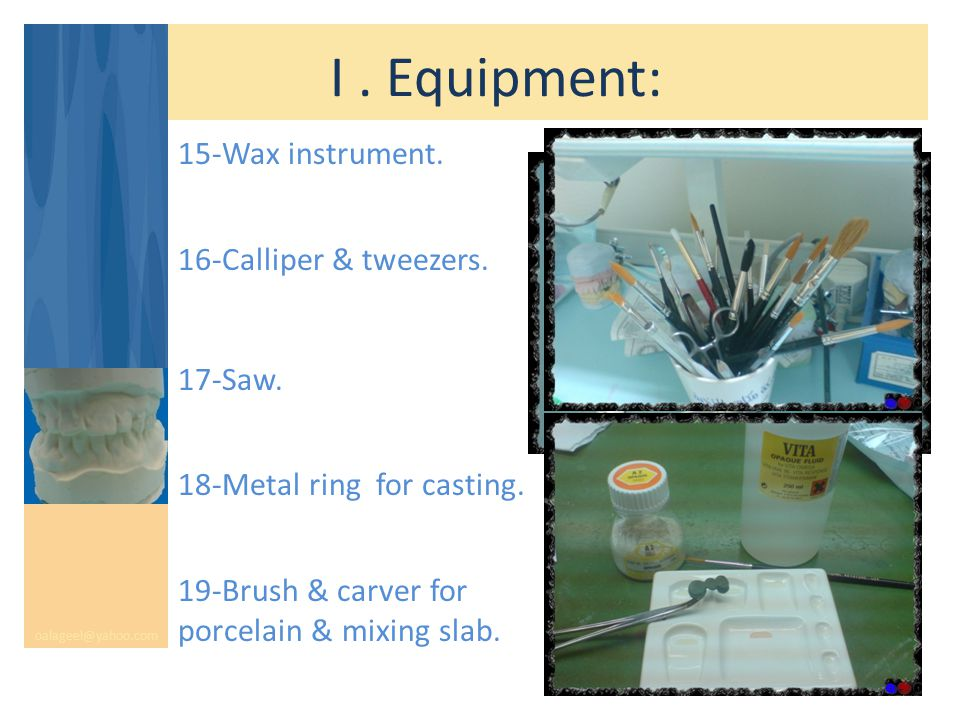 I. Equipment: oalageel@yahoo.com 15-Wax instrument. 16-Calliper & tweezers. 17-Saw. 18-Metal ring for casting. 19-Brush & carver for porcelain & mixin