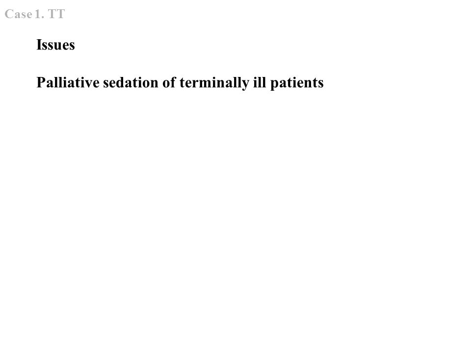 Issues Palliative sedation of terminally ill patients Case 1. TT