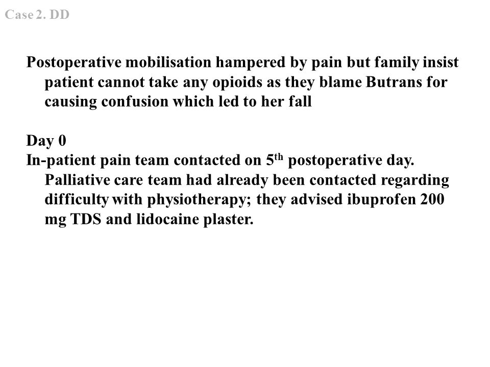 Postoperative mobilisation hampered by pain but family insist patient cannot take any opioids as they blame Butrans for causing confusion which led to her fall Day 0 In-patient pain team contacted on 5 th postoperative day.