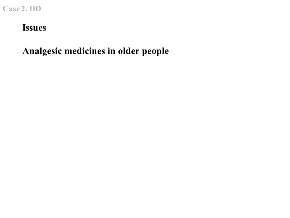 Issues Analgesic medicines in older people Case 2. DD