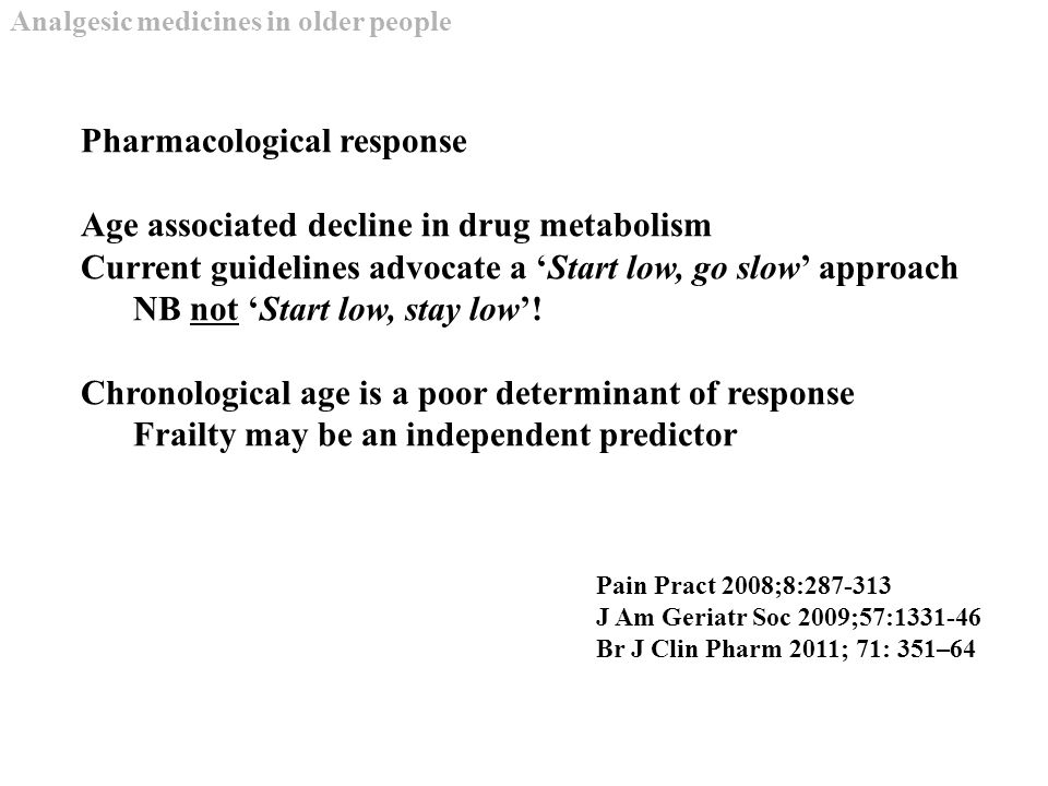 Pharmacological response Age associated decline in drug metabolism Current guidelines advocate a 'Start low, go slow' approach NB not 'Start low, stay low'.