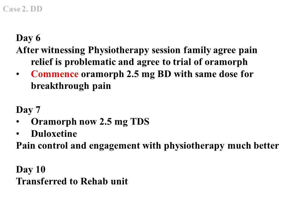 Day 6 After witnessing Physiotherapy session family agree pain relief is problematic and agree to trial of oramorph Commence oramorph 2.5 mg BD with same dose for breakthrough pain Day 7 Oramorph now 2.5 mg TDS Duloxetine Pain control and engagement with physiotherapy much better Day 10 Transferred to Rehab unit Case 2.