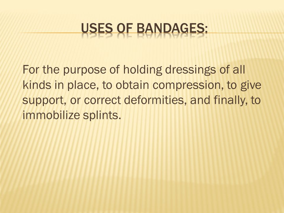 For the purpose of holding dressings of all kinds in place, to obtain compression, to give support, or correct deformities, and finally, to immobilize splints.