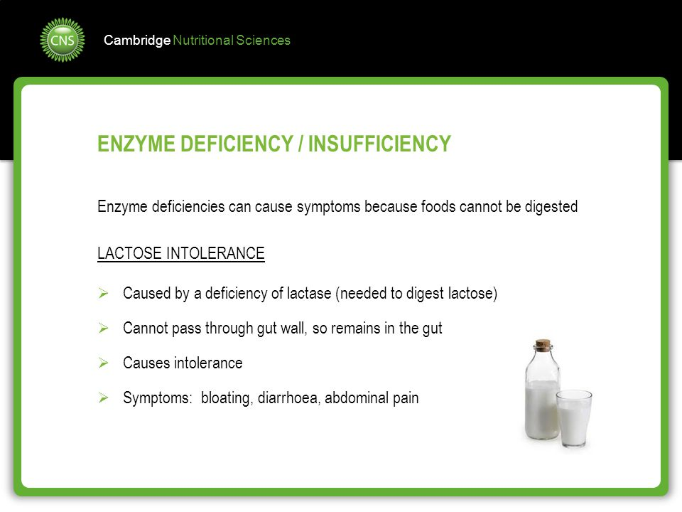 Cambridge Nutritional Sciences Enzyme deficiencies can cause symptoms because foods cannot be digested LACTOSE INTOLERANCE  Caused by a deficiency of