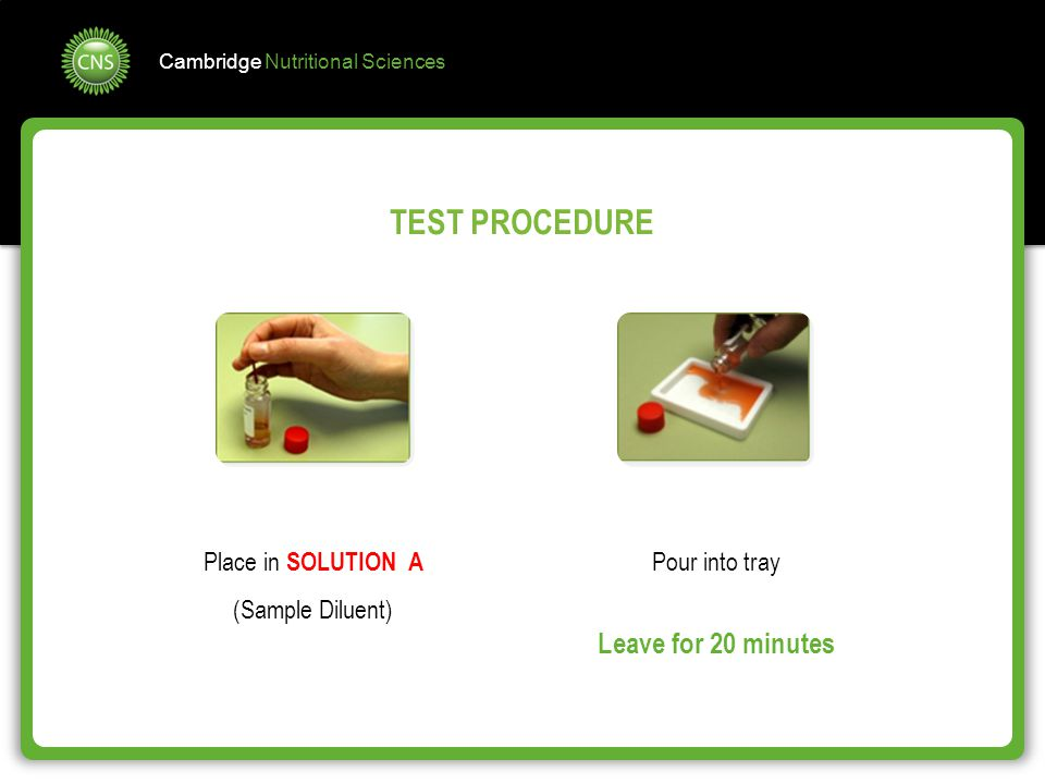 Cambridge Nutritional Sciences Place in SOLUTION A (Sample Diluent) Pour into tray Leave for 20 minutes TEST PROCEDURE